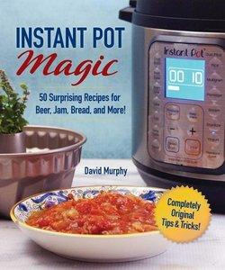 Instant Pot Magic: 50 Surprising Recipes for Beer, Jam, Bread, a