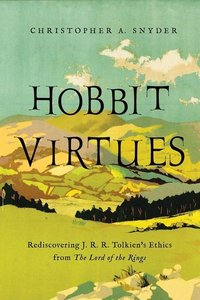 Hobbit Virtues: Rediscovering J. R. R. Tolkien\'s Ethics from th