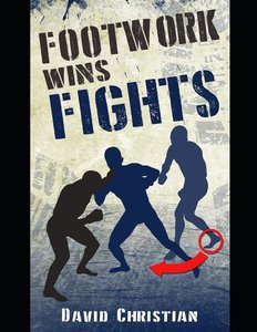 Footwork Wins Fights: The Footwork of Boxing, Kickboxing, Martia