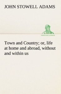 Town and Country; or, life at home and abroad, without and withi