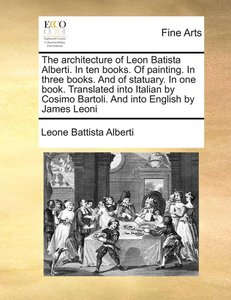 The architecture of Leon Batista Alberti. In ten books. Of paint