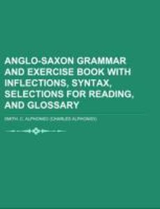 Anglo-Saxon Grammar and Exercise Book with Inflections, Syntax,