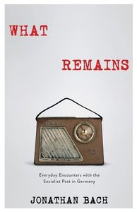 What Remains: Everyday Encounters with the Socialist Past in Ger