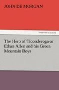 The Hero of Ticonderoga or Ethan Allen and his Green Mountain Bo