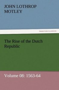 The Rise of the Dutch Republic - Volume 08: 1563-64