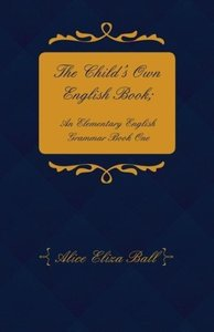 The Child's Own English Book; An Elementary English Grammar - Bo