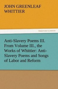 Anti-Slavery Poems III. From Volume III., the Works of Whittier: