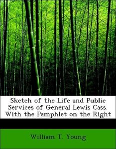 Sketch of the Life and Public Services of General Lewis Cass. Wi