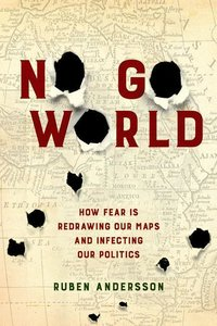 No Go World: How Fear Is Redrawing Our Maps and Infecting Our Po