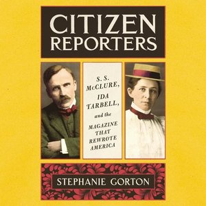 Citizen Reporters: S.S. McClure, Ida Tarbell, and the Magazine T