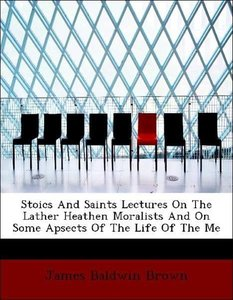 Stoics And Saints Lectures On The Lather Heathen Moralists And O