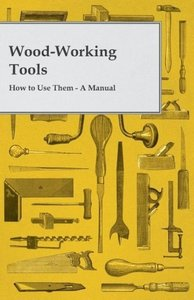 Wood-Working Tools; How to Use Them - A Manual