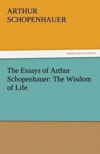 The Essays of Arthur Schopenhauer: The Wisdom of Life