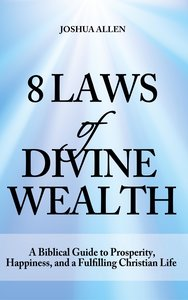 8 Laws of Divine Wealth - A Biblical Guide to Prosperity, Happin