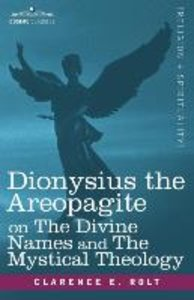 Dionysius the Areopagite on The Divine Names and The Mystical Th