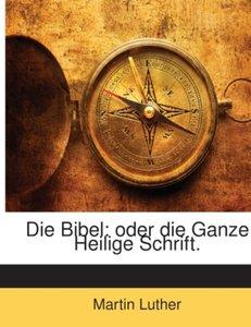 Die Bibel: Oder Die Ganze Heilige Schrift Des Alten Und Neuen Te