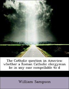 The Catholic question in America: whether a Roman Catholic clerg
