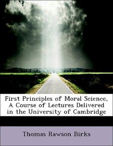 First Principles of Moral Science, A Course of Lectures Delivere