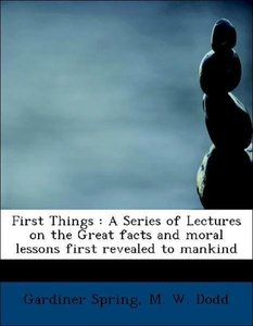 First Things : A Series of Lectures on the Great facts and moral