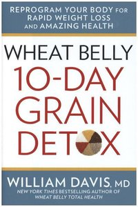 Wheat Belly: 10-Day Grain Detox: Reprogram Your Body for Rapid W