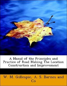 A Manul of the Principles and Practice of Road Making The Locati
