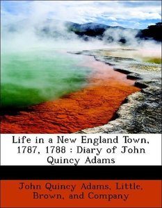 Life in a New England Town, 1787, 1788 : Diary of John Quincy Ad