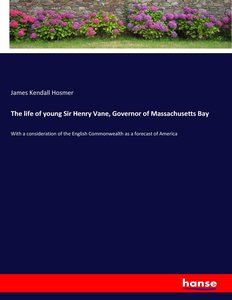 The life of young Sir Henry Vane, Governor of Massachusetts Bay