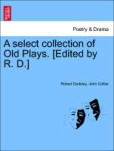 A select collection of Old Plays. [Edited by R. D.] vol. I, a ne