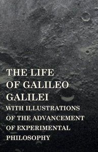 The Life of Galileo Galilei, with Illustrations of the Advanceme
