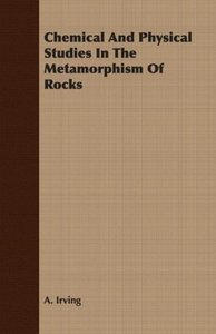 Chemical And Physical Studies In The Metamorphism Of Rocks