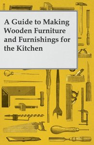 A Guide to Making Wooden Furniture and Furnishings for the Kitch