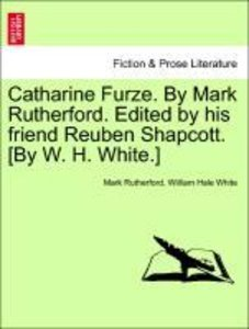 Catharine Furze. By Mark Rutherford. Edited by his friend Reuben