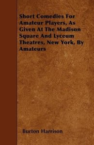 Short Comedies For Amateur Players, As Given At The Madison Squa