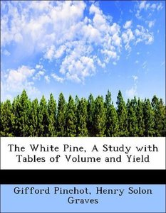The White Pine, A Study with Tables of Volume and Yield