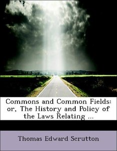 Commons and Common Fields: or, The History and Policy of the Law