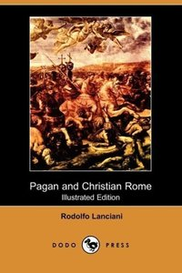 Pagan and Christian Rome (Illustrated Edition) (Dodo Press)