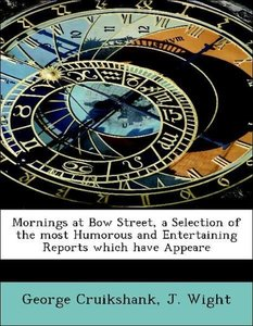 Mornings at Bow Street, a Selection of the most Humorous and Ent