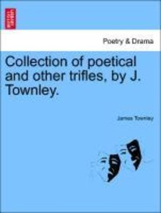 Collection of poetical and other trifles, by J. Townley.
