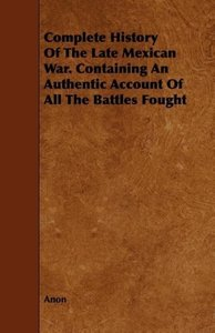Complete History Of The Late Mexican War. Containing An Authenti