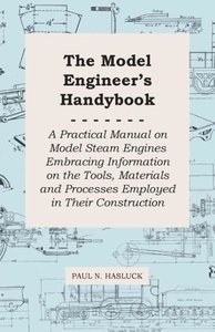 The Model Engineer's Handybook - A Practical Manual on Model Ste