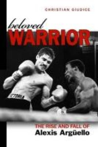 Beloved Warrior: The Rise and Fall of Alexis Arguello