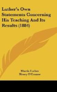 Luther's Own Statements Concerning His Teaching And Its Results