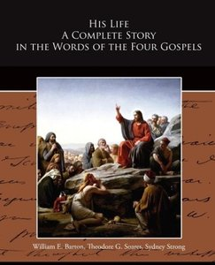His Life A Complete Story in the Words of the Four Gospels