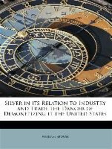 Silver in its Relation to Industry and Trade the Danger of Demon