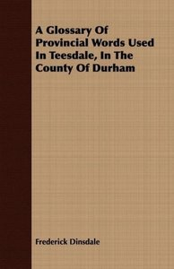 A Glossary Of Provincial Words Used In Teesdale, In The County O