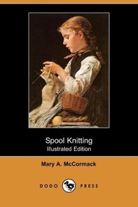 Spool Knitting (Illustrated Edition) (Dodo Press)