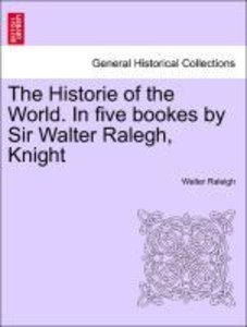 The Historie of the World. In five bookes by Sir Walter Ralegh,