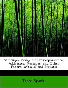 Writings, Being his Correspondence, Addresses, Messages, and Oth
