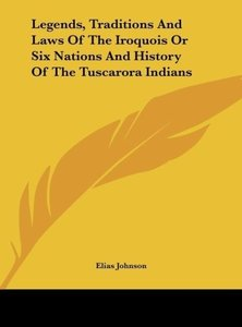 Legends, Traditions And Laws Of The Iroquois Or Six Nations And