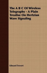 The A B C Of Wireless Telegraphy - A Plain Treatise On Hertzian